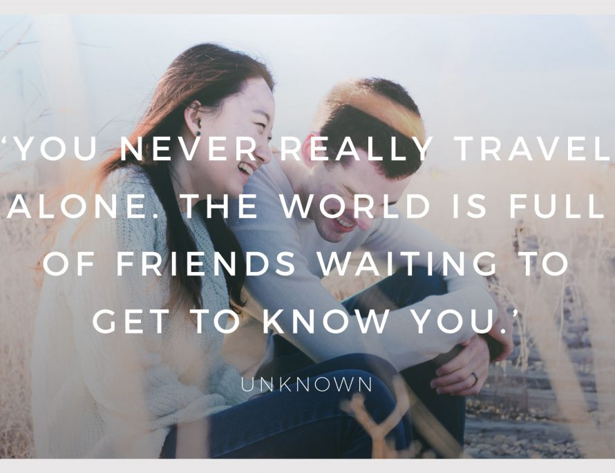 BiniBlog LocalBini Inspiration Inspirational Quote Weekly Travel Lifestyle Monday you never really travel alone, the world is full of friends waiting to get to know you by Unknown