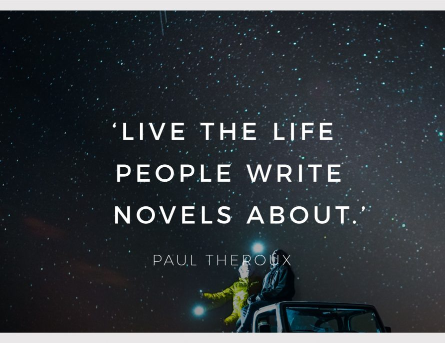 Live the life people write novels about by Paul Theroux BiniBlog LocalBini Inspiration Inspirational Quote Weekly Travel Lifestyle Monday